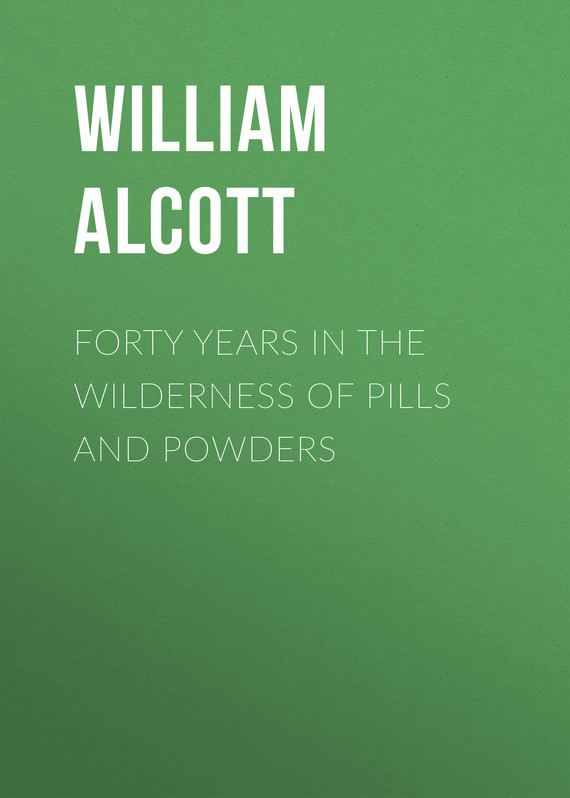 цены Alcott William Andrus Forty Years in the Wilderness of Pills and Powders