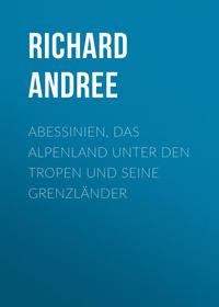Richard, Andree  - Abessinien, das Alpenland unter den Tropen und seine Grenzl?nder