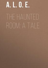 E., A. L. O.  - The Haunted Room: A Tale