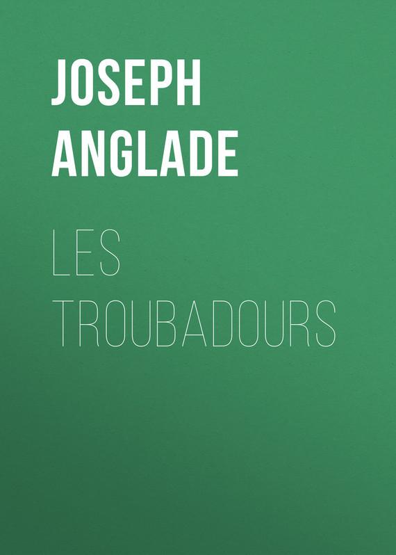 Anglade Joseph Les Troubadours anglade joseph les troubadours