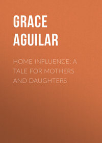 Aguilar Grace - Home Influence: A Tale for Mothers and Daughters