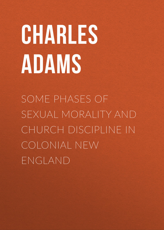 Adams Charles Francis Some Phases of Sexual Morality and Church Discipline in Colonial New England gayley charles mills francis beaumont dramatist
