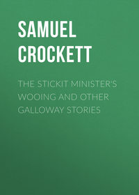 Crockett Samuel Rutherford - The Stickit Minister's Wooing and Other Galloway Stories