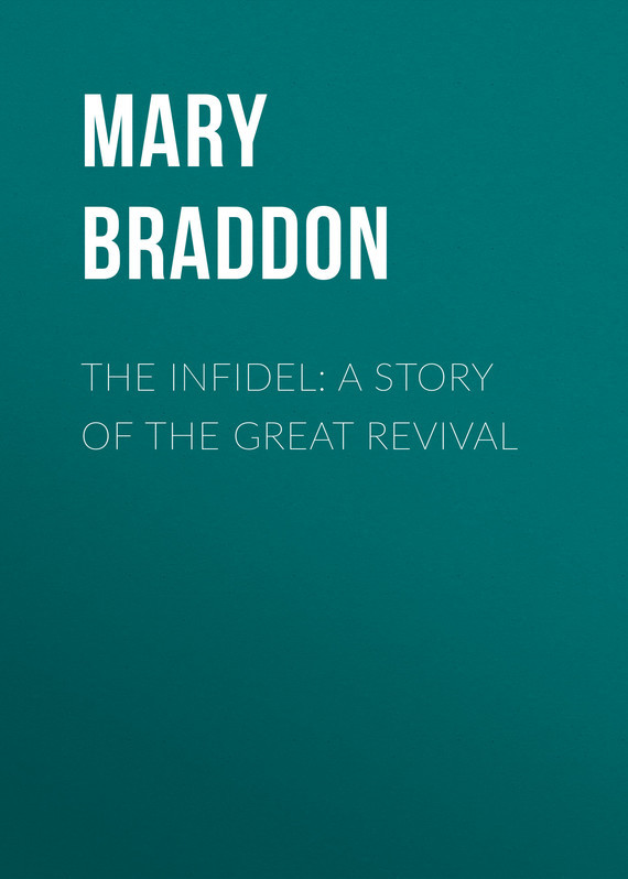 Мэри Элизабет Брэддон The Infidel: A Story of the Great Revival infidel