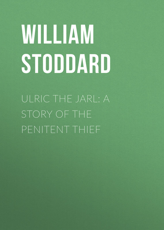 Stoddard William Osborn Ulric the Jarl: A Story of the Penitent Thief the fame thief