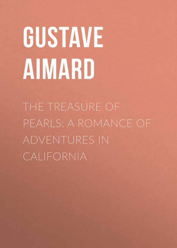 Gustave Aimard The Treasure of Pearls: A Romance of Adventures in California