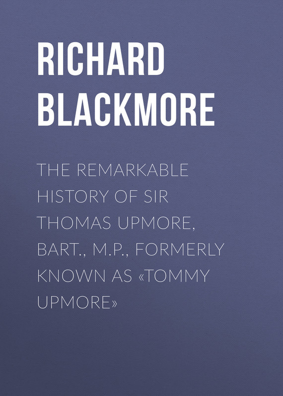 Blackmore Richard Doddridge The Remarkable History of Sir Thomas Upmore, bart., M.P., formerly known as «Tommy Upmore» akins thomas b history of halifax city