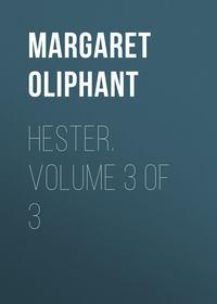 Margaret, Oliphant  - Hester. Volume 3 of 3