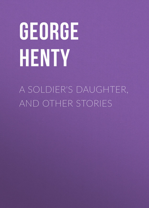 Henty George Alfred A Soldier's Daughter, and Other Stories henty george alfred a search for a secret a novel volume 2