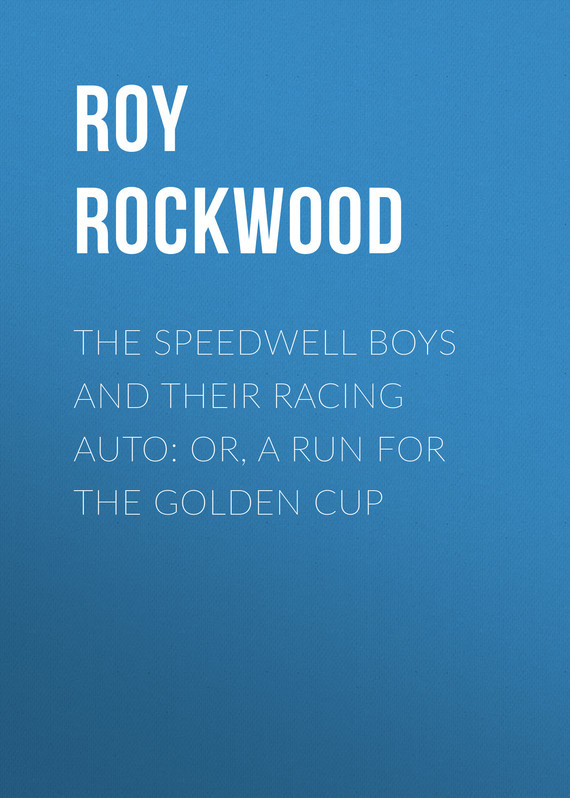 Roy Rockwood The Speedwell Boys and Their Racing Auto: or, A Run for the Golden Cup