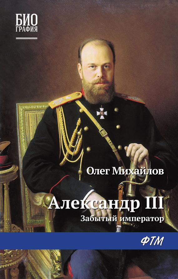 Олег Михайлов Александр III: Забытый император соловьев к император всероссийский александр iii александрович