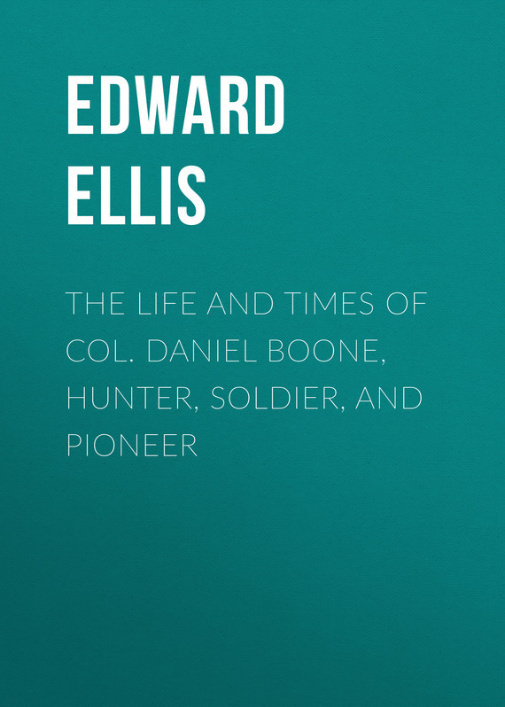 Ellis Edward Sylvester The Life and Times of Col. Daniel Boone, Hunter, Soldier, and Pioneer theodore boone the abduction
