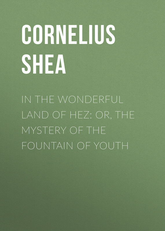 Shea Cornelius In the Wonderful Land of Hez: or, The Mystery of the Fountain of Youth fairest in all the land