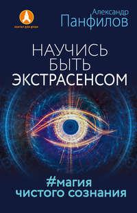 Панфилов, Александр  - Научись быть экстрасенсом. #Магия чистого сознания