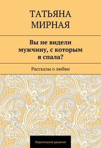 Мирная, Татьяна Петровна  - Вы не видели мужчину, скоторым я спала? Рассказы о любви