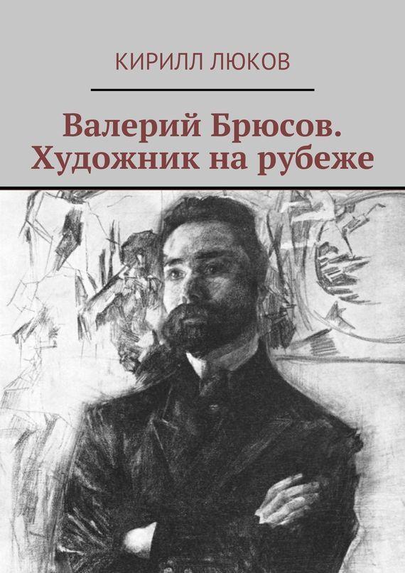 Кирилл Люков Валерий Брюсов. Художник нарубеже kirill koshkin intermarcity