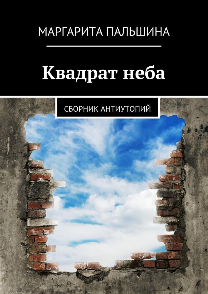 Маргарита Пальшина Квадратнеба. Сборник антиутопий афанасьев в в родного неба милый свет…