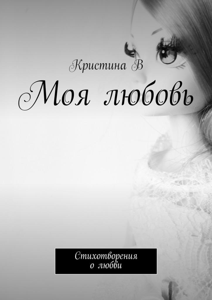 Кристина В Моя любовь. Стихотворения олюбви ISBN: 9785447448387 эзотерика о любви