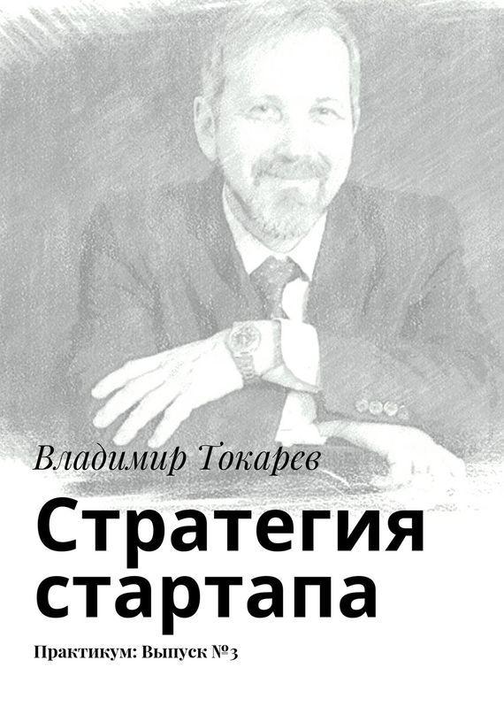 Владимир Токарев Стратегия стартапа. Практикум: Выпуск№3