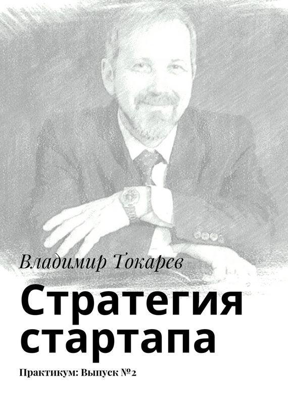 Владимир Токарев Стратегия стартапа. Практикум: Выпуск№2