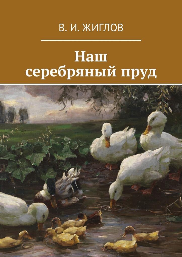 В. И. Жиглов Наш серебряныйпруд ISBN: 9785447460754 в и жиглов наш срібний ставок