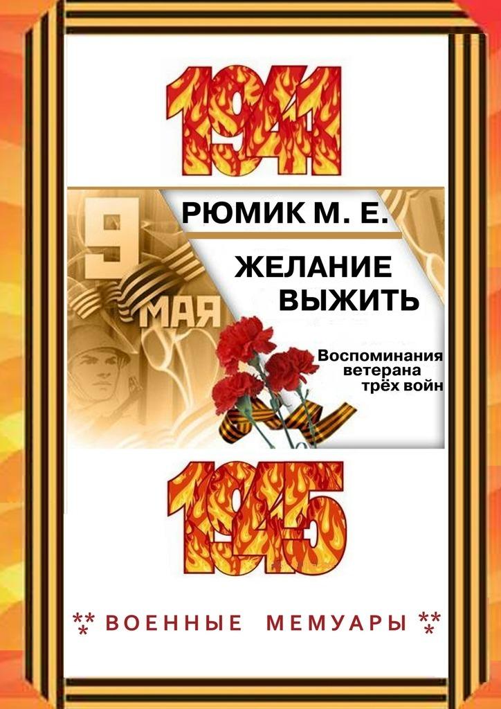Максим Ефремович Рюмик Желание выжить. Воспоминания ветерана трёхвойн воспоминания кавказского офицера