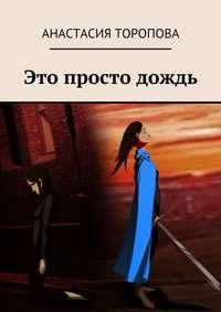 Торопова, Анастасия  - Это просто дождь