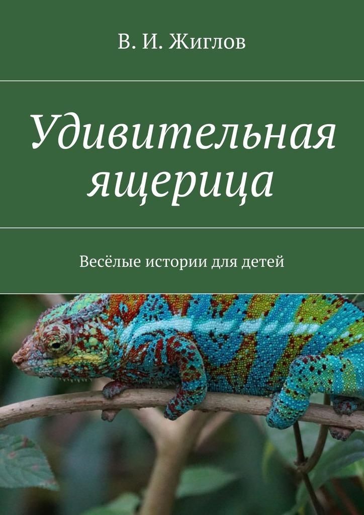 В. И. Жиглов Удивительная ящерица. Весёлые истории для детей
