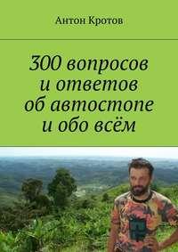 Кротов, Антон  - 300вопросов иответов обавтостопе иобовсём