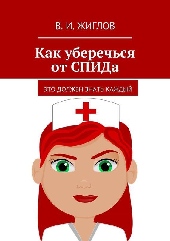 В. Жиглов - Как уберечься отСПИДа. Это должен знать каждый