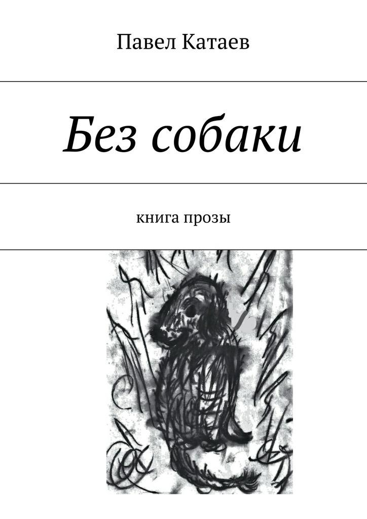 Павел Катаев Без собаки. Книга прозы валентин катаев повелитель железа