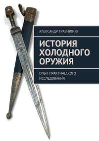 Травников, Александр  - История холодного оружия. Опыт практического исследования