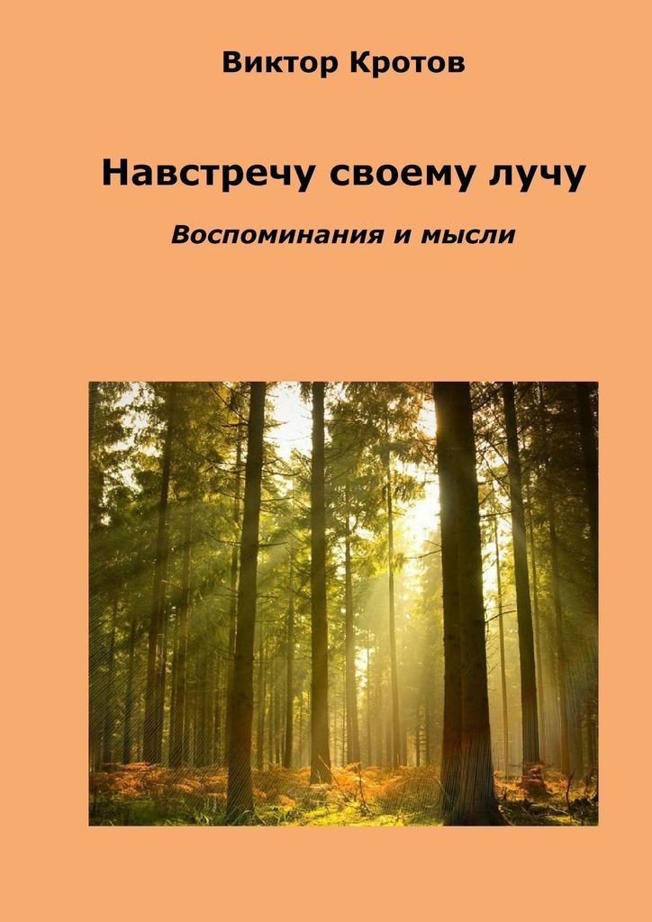 Виктор Кротов Навстречу своему лучу. Воспоминания и мысли лихачев д мысли о жизни воспоминания