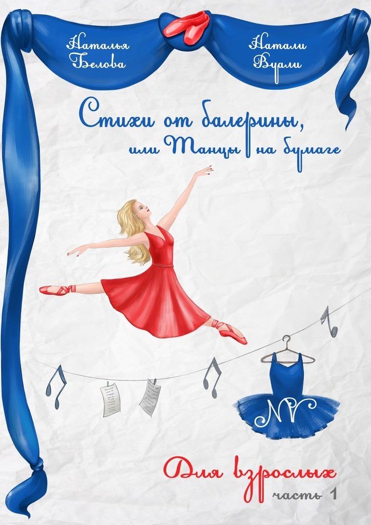 Натали (Наталья) Вуали (Белова) Стихи от балерины, или Танцы на бумаге. Для взрослых. Часть 1 наталья печерская одиннадцать… 1998 2009 стихи