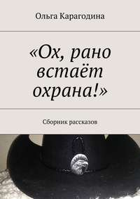 Карагодина, Ольга Геннадьевна  - «Ох, рано встаёт охрана!». Сборник рассказов