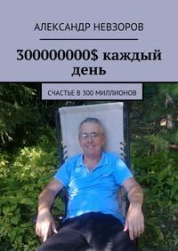Невзоров, Александр  - 300 миллионов долларов. Часть 2. Счастье
