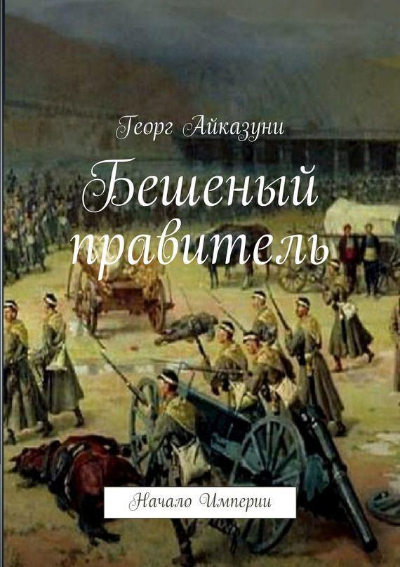 Георг Гариевич Айказуни Бешеный правитель. Начало Империи