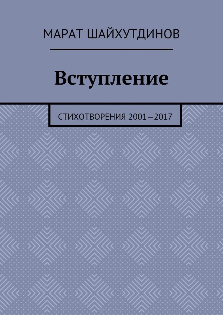Марат Ринатович Шайхутдинов Вступление. Стихотворения 2001—2017