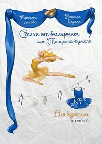 Белова, Натали Наталья Вуали  - Стихи от балерины, или Танцы на бумаге. Для взрослых. Часть 2