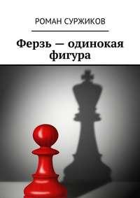Роман Суржиков - Ферзь – одинокая фигура