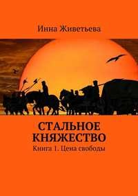 Живетьева, Инна  - Стальное княжество. Книга 1. Цена свободы