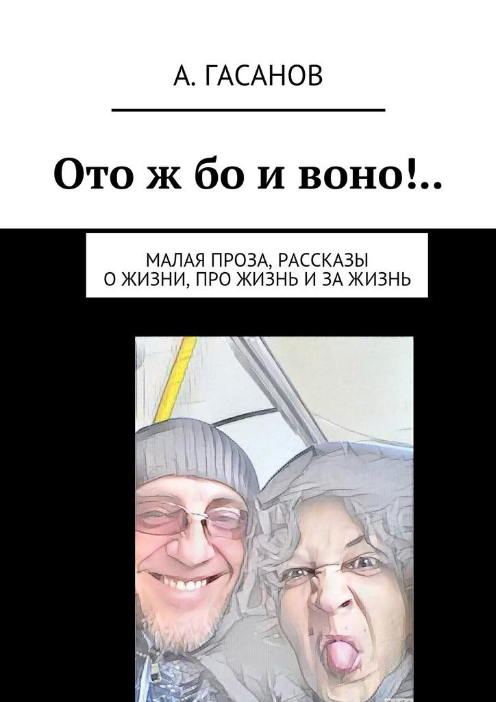 Алик Гасанов - Отож бо ивоно!.. Малая проза, рассказы ожизни, про жизнь изажизнь