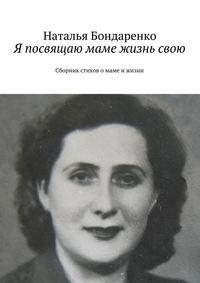 Бондаренко, Наталья Константиновна  - Я посвящаю маме жизнь свою. Сборник стихов о маме и жизни