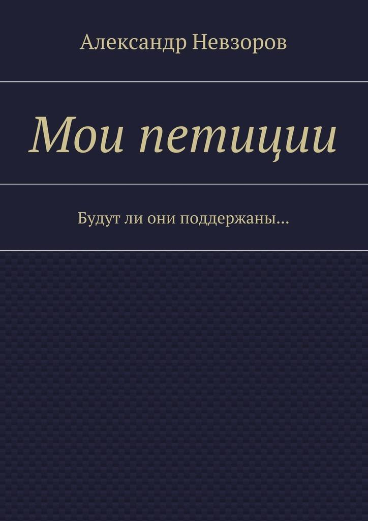 Александр Невзоров Мои петиции. Будутли они поддержаны… компьютер для пенсионеров книга