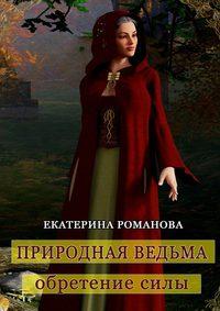Романова, Екатерина  - Природная ведьма: обретение силы