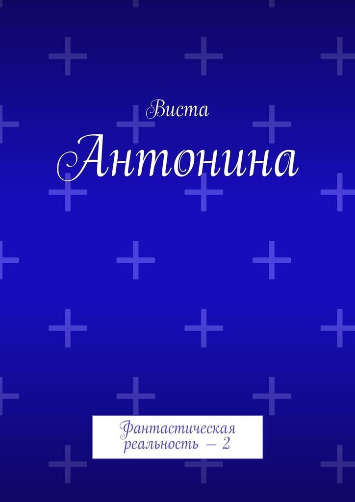 Виста - Антонина. Фантастическая реальность – 2