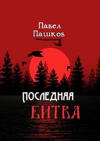 Павел Алексеевич Пашков - Последняя битва. Рассказы о Руси
