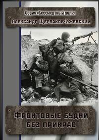 Александр Щербаков-Ижевский - Фронтовые будни без прикрас. Серия «Бессмертный полк»