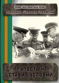 Александр Щербаков-Ижевский - Глупость не ставит условий. Серия «Бессмертный полк»