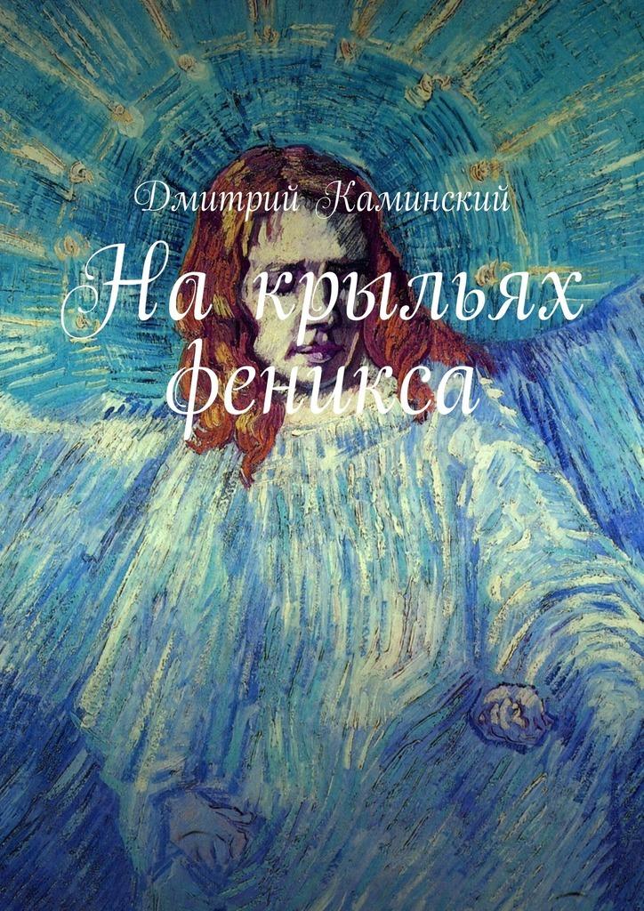 Дмитрий Каминский - Накрыльях феникса